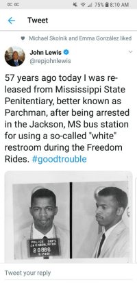 "Blackpeopletwitter, Police, and Michael: DC DC  all 75% 8:10 AM  Tweet  Michael Skolnik and Emma González liked  John Lewis  @repjohnlewis  57 years ago today I was re-  leased from Mississippi State  Penitentiary, better known as  Parchman, after being arrested  in the Jackson, MS bus station  for using a so-called ""white""  restroom during the Freedom  Rides. #goodtrouble  POLICE DEPT  JA C KSON, MISS  2 0886  S-246  Tweet your reply <p>I'm still pissed. (via /r/BlackPeopleTwitter)</p>"
