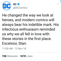 Wholesome DC: DC  @DCComics  He changed the way we look at  heroes, and modern comics will  alwavs bear his indelible mark. HiS  infectious enthusiasm reminded  us why we all fell in love with  these stories in the first place.  Excelsior, Stan  11:00 AM 12 Nov 18  70K Retweets 187K Likes Wholesome DC