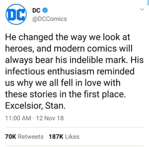 awesomacious:  Wholesome DC: DC  @DCComics  He changed the way we look at  heroes, and modern comics will  alwavs bear his indelible mark. HiS  infectious enthusiasm reminded  us why we all fell in love with  these stories in the first place.  Excelsior, Stan  11:00 AM 12 Nov 18  70K Retweets 187K Likes awesomacious:  Wholesome DC
