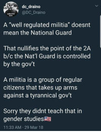 """Militia: dc draino  @DC_Draino  Sucks  A """"well regulated militia"""" doesnt  mean the National Guard  That nullifies the point of the 2A  b/c the Nat'l Guard is controlled  by the gov't  A militia is a group of regular  citizens that takes up arms  against a tyrannical gov't  Sorry they didnt teach that in  gender studies  11:33 AM 29 Mar 18"""