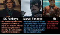 Marvel: DC Fanboys Marvel Fanboys  Our new movie made more We're still in the lead overall, like them both,  money than this Marve ait until our new one comes we are allowed  movie and that one. Marvel out. DC movies are dark and to like thenm  movies are lighthearted depressing, not fun like ours. both you know.  and silly. DC Comics came Marvel Comics started after  first, Marvel just copied. DC, but we did it better.