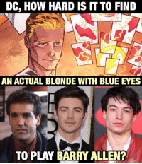 It honestly doesn't really bother me since barry isn't my favorite flash but I just find it funny that they've never had an actual blonde play him in live action. 😂😂😂😂 . . What do you think? Feel free to comment and share just give credit! . . Don't forget to use the link in our bio to get some awesome shirts! . . . . . . . . . . . justiceleague jla benaffleck batman geoffjohns superman henrycavill wonderwoman galgadot cyborg rayfisher ezramiller flash theflash zacksnyder bvs batmanvsuperman dc dceu dcuniverse dcfilms dccomics barryallen cw grantgustin johnwesleyshipp: DC, How HARD IS IT TO FIND  AN ACTUAL BLONDE WITH BLUE EYES  TO PLAY BARRY ALLEN? It honestly doesn't really bother me since barry isn't my favorite flash but I just find it funny that they've never had an actual blonde play him in live action. 😂😂😂😂 . . What do you think? Feel free to comment and share just give credit! . . Don't forget to use the link in our bio to get some awesome shirts! . . . . . . . . . . . justiceleague jla benaffleck batman geoffjohns superman henrycavill wonderwoman galgadot cyborg rayfisher ezramiller flash theflash zacksnyder bvs batmanvsuperman dc dceu dcuniverse dcfilms dccomics barryallen cw grantgustin johnwesleyshipp