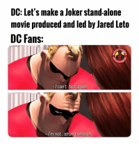 DC meme with a disney owned superhero company????? SHAZAM and WW and Aquaman better revive this franchise before it hits the Leto-Iceberg. MarvelousJokes: DC: Let's make a Joker stand-alone  movie produced and led by Jared Leto  DC Fans:  -I can't. Not again.  -I'm not...strong enough DC meme with a disney owned superhero company????? SHAZAM and WW and Aquaman better revive this franchise before it hits the Leto-Iceberg. MarvelousJokes