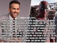Memes, Superhero, and Ryan Reynolds: DC/Marvel-Conics/Movies  WHEN THE BUDGET CUTS  STARTED TO DISMANTLE ALL THEIPERKS  THAT NORMAL SUPERHERO MOVIES ENJOY. ONE OF THE FIRSTr  THINGSANNOUNCED WAS THAT  THE SCREENWRITERS RHETTIREESE  AND PAUL WERNICK WERE NOT TO BE ON SET MAKING CHANGES  TO THE SCRIP FOR RYAN REYNOLDS, THIS WAS DEEPLY  DISTURBING BECAUSE HE FELT THAT THE WRITING ANDINVOLVED  CHANGES WERE ESSENTIAL TO MAKING THIS FILM A SUCCESS. TO FIX  IT REYNOLDS PAID THE WRITERS FROM HIS OWN HAVING THEM  REMAINON SET DURING THE ENTIRE SHOOTO He's the man! 🙌🙌 ~GL