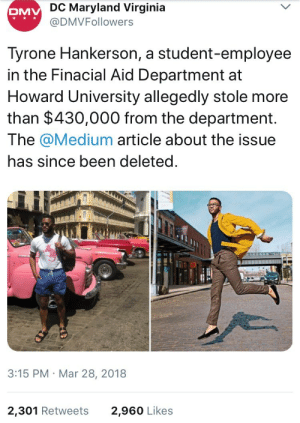 Some background on the Tyrone/Howard memes: DC Maryland Virginia  @DMVFollowers  DMV  Tyrone Hankerson, a student-employee  in the Finacial Aid Department at  Howard University allegedly stole more  than $430,000 from the department.  The @Medium article about the issue  has since been deleted  と  3:15 PM Mar 28, 2018  2,301 Retweets  2,960 Likes Some background on the Tyrone/Howard memes