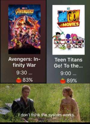 Movies, Teen Titans, and Avengers: DC  MOVIES  Avengers: In  finity War  Teen Titans  Go! To the..  9:00  9:30  83%  89%  don't think the system-works. This is outrageous, its unfair
