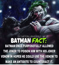 Antidote, Batman, and Joker: DC NATION UNIVERSE  BATMAN FACG  BATMAN ONCE PURPOSEFULLY ALLOWED  THE JOKER TO POISON HIM WITH HIS JOKER  VENOM IN HOPES HE COULD USE THE VENOM TO  MAKE AN ANTIDOTE TO COUNTERACT IT. The greatest rivalry in comics. dc dccomics dceu dcu dcrebirth dcnation dcextendeduniverse batman superman manofsteel thedarkknight wonderwoman justiceleague cyborg aquaman martianmanhunter greenlantern theflash greenarrow suicidesquad thejoker harleyquinn comics injusticegodsamongus