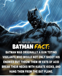 Batman, Guns, and Memes: DC NATION UNIVERSE  BATMAN FACT:  BATMAN WAS ORIGINALLY A GUN TOTING  VIGILANTE WHO WOULD NOT ONLY SHOOT HIS  ENEMIES BUT THROW THEM IM VATS OF ACID  BREAK THEIR NECKS WITH KARATE KICKS, AND  HANG THEM FROM THE BAT PLANE. Ben affleck batman comments incoming. TYPOO: IN**! dc dccomics dceu dcu dcrebirth dcnation dcextendeduniverse batman superman manofsteel thedarkknight wonderwoman justiceleague cyborg aquaman martianmanhunter greenlantern theflash greenarrow suicidesquad thejoker harleyquinn comics injusticegodsamongus
