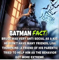 Everything is hinting towards me being batman. dc dccomics dceu dcu dcrebirth dcnation dcextendeduniverse batman superman manofsteel thedarkknight wonderwoman justiceleague cyborg aquaman martianmanhunter greenlantern theflash greenarrow suicidesquad thejoker harleyquinn comics injusticegodsamongus: DC NATION UNIVERSE  BATMAN FACT  BRUCE WAS VERY ANTI SOCIAL AS A KID.  HE DIDN'T HAVE MANY FRIENDS, LISA  THOMPKINS (A FRIEND OF HIS PARENTS)  TRIED TO HELP HIM AS THE BEHAVIOR  GOT MORE EXTREME. Everything is hinting towards me being batman. dc dccomics dceu dcu dcrebirth dcnation dcextendeduniverse batman superman manofsteel thedarkknight wonderwoman justiceleague cyborg aquaman martianmanhunter greenlantern theflash greenarrow suicidesquad thejoker harleyquinn comics injusticegodsamongus