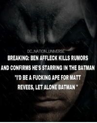 "Being Alone, Batman, and Fucking: DC NATION UNIVERSE  BREAKING: BEN AFFLECK KILLS RUMORS  AND CONFIRMS HE'S STARRING IN THE BATMAN  T'D BE A FUCKING APE FOR MATT  REVEES, LET ALONE BATMAN "" FUCK YES. dc dccomics dceu dcu dcrebirth dcnation dcextendeduniverse batman superman manofsteel thedarkknight wonderwoman justiceleague cyborg aquaman martianmanhunter greenlantern theflash greenarrow suicidesquad thejoker harleyquinn comics injusticegodsamongus"