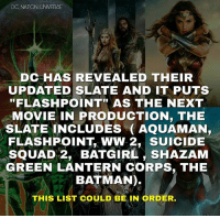 "Batman, Memes, and Shazam: DC NATION UNIVERSE  DC HAS REVEALED THEIR  UPDATED SLATE AND IT PUTS  FLASHPOINT"" AS THE NEXT  MOVIE IN PRODUCTION, THE  SLATE INCLUDES (AQUAMAN,  FLASHPOINT, WW 2, SUICIDE  SQUAD 2, BATGIRL, SHAZAM  GREEN LANTERN CORPS, THE  BATMAN).  THIS LIST COULD BE IN ORDER. At least they have a slate *although it doesn't make sense * do you like this ? If no go and rant on @realworldofflash post , he reported it first and yeah he can take it *in a deep Batman voice *. dc dccomics dceu dcu dcrebirth dcnation dcextendeduniverse batman superman manofsteel thedarkknight wonderwoman justiceleague cyborg aquaman martianmanhunter greenlantern theflash greenarrow suicidesquad thejoker harleyquinn"