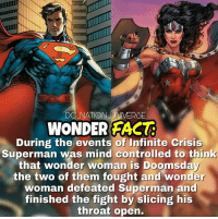 Batman, Facts, and Memes: DC NATION UNVERSE  WONDER FACT  During the events of Infinite Crisis  Superman was mind controlled to think  that wonder woman is Doomsday  the two of them fought and wonder  woman defeated Superman and  finished the fight by slicing his  throat open. Yeah he wasn't holding back. Original facts wink wink. dc dccomics dceu dcu dcrebirth dcnation dcextendeduniverse batman superman manofsteel thedarkknight wonderwoman justiceleague cyborg aquaman martianmanhunter greenlantern theflash greenarrow suicidesquad thejoker harleyquinn comics