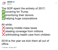 2018 is the year we kick every Republican out of office.: DCCC @dccc  The GOP spent the entirety of 2017:  covering for Trump  prioritizing their donors  helping huge corporations  All while:  Xraising middle-class taxes  Xstealing coverage from millions  Xwithholding health care from children  2018 is the year we kick them all out of  office.  11:28 AM-26 Dec 2017 2018 is the year we kick every Republican out of office.