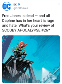 "Hipster, Tumblr, and Angel: @DCComics  Fred Jones is dead -and all  Daphne has in her heart is rage  and hate. What's your review of  SCOOBY APOCALYPSE <p><a href=""http://theultradork.tumblr.com/post/175022064713/libertarirynn-markhamillz-autumnhobbit"" class=""tumblr_blog"">theultradork</a>:</p>  <blockquote><p><a href=""https://libertarirynn.tumblr.com/post/175021829404/markhamillz-autumnhobbit-bebe-benzenheimer"" class=""tumblr_blog"">libertarirynn</a>:</p><blockquote> <p><a href=""http://markhamillz.tumblr.com/post/174998029596/autumnhobbit-bebe-benzenheimer-transgoats"" class=""tumblr_blog"">markhamillz</a>:</p> <blockquote> <p><a href=""http://autumnhobbit.tumblr.com/post/174990553632/bebe-benzenheimer-transgoats-angel-baez"" class=""tumblr_blog"">autumnhobbit</a>:</p> <blockquote> <p><a href=""http://bebe-benzenheimer.tumblr.com/post/174990003980/transgoats-angel-baez-what-what-what"" class=""tumblr_blog"">bebe-benzenheimer</a>:</p> <blockquote> <p><a href=""https://transgoats.tumblr.com/post/174984813218/angel-baez-what-what"" class=""tumblr_blog"">transgoats</a>:</p> <blockquote> <p><a href=""https://angel-baez.tumblr.com/post/174981629007/what"" class=""tumblr_blog"">angel-baez</a>:</p>  <blockquote><p>What</p></blockquote>  <p>What</p> </blockquote> <p>WHAT</p> </blockquote>  <h1>W H A T</h1> </blockquote>  <h1><b><i>W H A T</i></b></h1> <p><a class=""tumblelog"" href=""https://tmblr.co/m-DkwkCB1LJqKf1axt6Vdjg"">@nightcrawler-fan</a> </p> </blockquote>  <p class=""npf_quote"" data-npf='{""subtype"":""quote""}'>Ummmmmm???</p> </blockquote> <p>Y'ALL AIN'T KNOW ABOUT SCOOBY APOCALYPSE?COMPLETE WITH HIPSTER SHAGGY?</p><figure class=""tmblr-full"" data-orig-height=""450"" data-orig-width=""800""><img src=""https://78.media.tumblr.com/d55dc4ea17d8960b5e009af16b617832/tumblr_inline_paji7vtk401rppv11_540.png"" data-orig-height=""450"" data-orig-width=""800""/></figure><p>Just another part of the #DarkNGrittyDC project.</p></blockquote>  <p>🎶Scooby Dooby Doo, where are you? We've got some blood to avenge now🎶</p>"