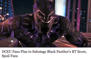 mjwatson:  can you imagine being this fucking stupid: DCEU Fans Plan to Sabotage Black Panther's RT Score,  Spoil Fans mjwatson:  can you imagine being this fucking stupid