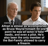 Family, Future, and Memes: @DCFact  Alfred is almost as accomplished  as Bruce Wayne himself. At one  point he was an actor, a field  medic, and even a pilot. He's  also been the only member of  the Bat-Family allowed to carry  a firearm do you think there should be more about Alfred in future Batmans?