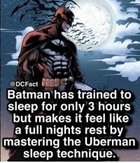 Who's the best Batman alter ego? ⚡️ dc gotham batman wonderwoman aquaman theflash cyborg comicbook comics thedarkknight dceu fanart: @DCFact  Batman has trained to  sleep for only 3 hours  but makes it feel like  a full nights rest by  mastering the Uberman  sleep technique. Who's the best Batman alter ego? ⚡️ dc gotham batman wonderwoman aquaman theflash cyborg comicbook comics thedarkknight dceu fanart