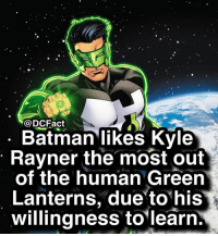 Who's your favorite Green Lantern?: @DCFact  Batman likes Kyle  Rayner the most out  of the human Green  Lanterns, due to his  willingness to'learn Who's your favorite Green Lantern?