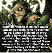 Paranoid Bats 🦇: @DCFact  Batman refused to believe Oliver  Queen was really who he claimed  to be. Batman insisted on proof  before he would accept that his  old friend had really returned from  the dead. Batman kidnapped Green  Arrow and took him to the Batcave  to run a battery of tests while he  was still unconscious. Paranoid Bats 🦇
