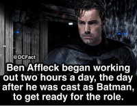 Batman, Memes, and Working Out: @DCFact  Ben Affleck began working  out two hours a day, the day  after he was cast as Batman,  to get ready for the role. Gains 💪🏼