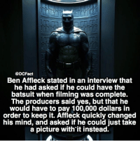 If you had the money, would you have purchased it for $100,000?: @DCFact  Ben Affleck stated in an interview that  he had asked if he could have the  batsuit when filming was complete.  The producers said yes, but that he  would have to pay 100,000 dollars in  order to keep it. Affleck quickly changed  his mind, and asked if he could just take  a picture with'it instead. If you had the money, would you have purchased it for $100,000?