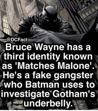 Batman, Fake, and Memes: @DCFact  Bruce Wayne has a  third identity known  as 'Matches Malone'  He's a fake gangster  who Batman uses to  investigate Gotham's  underbelly. Source: Nightwing 14