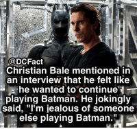 "Batman, Jealous, and Memes: @DCFact  Christian Bale mentioned in  an interview that he felt like  , he wanted to continue'  playing Batman. He jokingly  said, ""l'm jealous of someone  else playing Batman."" Would you guys rather have had Christian continue or do you like Ben Affleck more? 🦇"