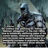 """Batman, Memes, and Television: DCFact  DC Comics was planning on """"killing off  'Batman' altogether"""" in the mid-1960s  due to drastically declining sales of his  comic series. However, the character  and his comic were saved thanks to a  sweeping increase in popularity after  the Batman' television show debuted  in 1966. R.I.P. Adam West 🦇🙏🏻"""