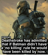 Would you like to see a Batman vs Deathstroke movie?: @DCFact  Deathstroke has admitted  that if Batman didn't have  a 'no killing' rule he would  have been killed by now. Would you like to see a Batman vs Deathstroke movie?