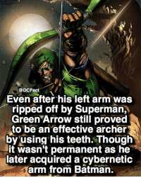 Batman, Memes, and Superman: @DCFact  Even after his left arm was  ripped off by Superman,  Green Arrow still proved  to be an effective archer  by using his teeth. Though  it wasn't permanent as he  later acquired a cybernetic  arm from Batman. 🏹🏹🏹