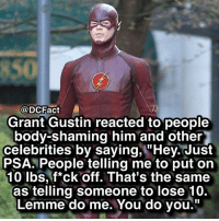 """Memes, Celebrities, and 🤖: @DCFact  Grant Gustin reacted to people  body-shaming him and other  celebrities by saying, """"Hey. Just  PSA. People telling me to put on  10 lbs, f*ck off. That's the same  as telling someone to lose 10.  Lemme do me. You do you."""" Who's your favorite Flash? ⚡️"""