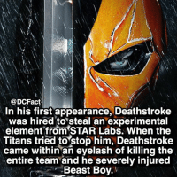Deathstroke is bada*s 😱: @DCFact  In his first appearance, Deathstroke  was hired to steal an experimental  element from STAR Labs. When the  Titans tried to stop him, Deathstroke  came within an eyelash of killing the  entire team and he severely injured  Beast Boy. Deathstroke is bada*s 😱