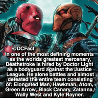 Being Alone, Doctor, and Memes: DCFact  In one of the most defining moments  as the worlds greatest mercenary,  Deathstroke is hired by Doctor Light  as a bodyguard against the Justice  League. He alone battles and almost  defeated the entire team consisting  of: Elongated Man, Hawkman, Atom,  Green Arrow, Black Canary, Zatanna,  Wally West and Kyle Rayner. This was during the Identity Crisis comic ⚔️