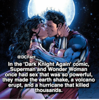 Memes, Sex, and Superman: @DCFact  In the Dark Knight Again' comic,  Superman and Wonder Woman  once had sex that was so powerful,  they made the earth shake, a volcano  erupt, and a hurricane that killed  thousands. Imagine what everyone would be thinking 😂