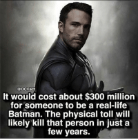 i just don't get why no one has tried it yet batman superman bvsdoj justiceleague darkseid lexluthor thedarkknight joker gotham cast: @DCFact  It would cost about $300 million  for someone to be a real-life  Batman. The physical toll will  likely kill that person in just a  few years. i just don't get why no one has tried it yet batman superman bvsdoj justiceleague darkseid lexluthor thedarkknight joker gotham cast
