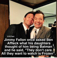 "Batman, Frozen, and Jimmy Fallon: @DCFact  Jimmy Fallon once asked Ben  Affleck what his daughters  thought of him being Batman  and he said, ""They don't care.  All they want to watch is Frozen"". 😂"