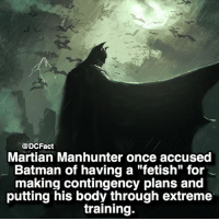 "Batman, Memes, and Quite: @DCFact  Martian Manhunter once accused  Batman of having a ""fetish"" for  making contingency plans and  putting his body through extreme  training. Quite the fetish 😂🦇"