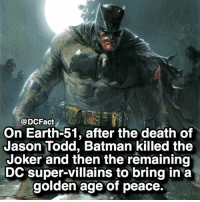 ☠️🦇: @DCFact  On Earth-51, after the death of  Jason Todd, Batman killed the  Joker and then the remaining  DC super-villains to bring in a  golden age of peace. ☠️🦇