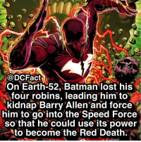 Batman, Memes, and Lost: @DCFact  On Earth-52, Batman lost his  four robins, leading him to  kidnap Barry Allen and force  him to go into the'Speed Force  so that he could use its power  to become the Red Death. Do you guys think he went too far fusing with Barry? ⚡️🦇