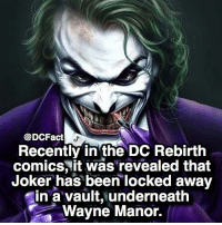 Facts, Joker, and Memes: @DCFact  Recently in the DC Rebirth  comics, it was'revealed that  Joker has been locked away  in a vault, underneath  Wayne Manor. If you can't kill em', lock em' up in a vault 😝🃏 (credit: jakorbie facts)