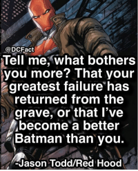 Jason Todd or Bruce Wayne? redhood batman dc thedarkknight thejoker dceu catwoman justicleague batman wonderwoman aquaman gotham: @DCFact  Tell me, what bothers  you more? That your  greatest failure has  returned from the  grave, or that l've  become a better  Batman than you.  -Jason Todd/Red Hood Jason Todd or Bruce Wayne? redhood batman dc thedarkknight thejoker dceu catwoman justicleague batman wonderwoman aquaman gotham