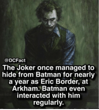Batman, Joker, and Memes: @DCFact  The Joker once managed to  hide from Batman for nearly  a year as Eric Border, at  Arkham. Batman even  interacted with him  regularly. I mean Bruce come on.