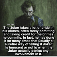 Joker, Memes, and The Joker: @DCFact  The Joker takes a lot of pride in  his crimes, often freely admitting  and taking credit for the crimes  he commits. In fact, he has done  it so many times that usually a  surefire way of telling if Joker  is innocent or not is when the  Joker actually denies any  involvement in it. If you were a super villain, what would your alias be? 🃏