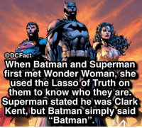 """Batman, Clark Kent, and Memes: @DCFact  When Batman and Supermarn  first met Wonder Woman, she  used the Lasso'of Truth on  them to know who thev are  Superman stated he was Clark  Kent, but Batman simply said  Batman"""".' What's your favorite DC movie?"""