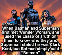 """Batman, Clark Kent, and Joker: @DCFact  When Batman and Supermarn  first met Wonder Woman, she  used the Lasso of Truth on  them to know who they are.  Superman stated he was Clark  Kent, but Batman simply said  """"Batman"""".  35 he is batman 💪 joker dc superman dceu redskull batman wonderwoman thedarkknight"""