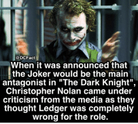 "Joker, Memes, and The Dark Knight: DCFact  When it was announced that  the Joker would be the main  antagonist in ""The Dark Knight"",  Christopher Nolan came under  criticism from the media as they  thought Ledger was completely  wrong for the role. Boy did he prove them wrong. Gone but not forgotten ❤️"