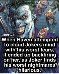 Batman, Joker, and Memes: @DCFact  When Raven attempted  to cloud Jokers mind  with'his worst fears,  it ended up backfiring  on her, as JOker finds  his worst nightmares  hilarious Hahaha. batman justiceleague dc dceu wonderwoman aquaman benaffleck superman bvsdoj amberheard jasonmomoa