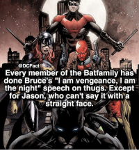 "😂: @DCFacts  Every member of the Batfamily has  done Bruce's ""I am vengeance, I am  the night"" speech on thugs Except  for Jason, who can't say it with a  straight face. 😂"