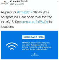 Comcast says it will have open hotspots in Florida free of charge for subscribers and non-subscribers until September 15th to aid those who are to be affected by HurricaneIrma! 🙏👍💯 @Comcast WSHH: dComcast Florida  COMCAST@ComcastFL  As prep for #lrma2017 Xfinity WiFi  hotspots in FL are open to all for free  thru 9/15. See comca.st/2xPAyDk for  locations.  HURRICANE IRMA  137,000+ Xfinity WiFi hotspots  are open throughout Florida  to help residents and emergency  workers during relief efforts.  COMCAST  NBCUNIVERSAL Comcast says it will have open hotspots in Florida free of charge for subscribers and non-subscribers until September 15th to aid those who are to be affected by HurricaneIrma! 🙏👍💯 @Comcast WSHH