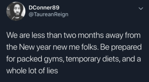 New year, same old noise: DConner89  @TaureanReign  We are less than two months away from  the New year new me folks. Be prepared  for packed gyms, temporary diets, and a  whole lot of lies New year, same old noise